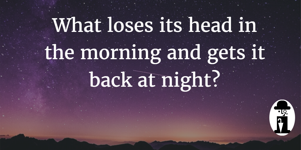 Riddle: What loses its head in the morning and gets it back at night?